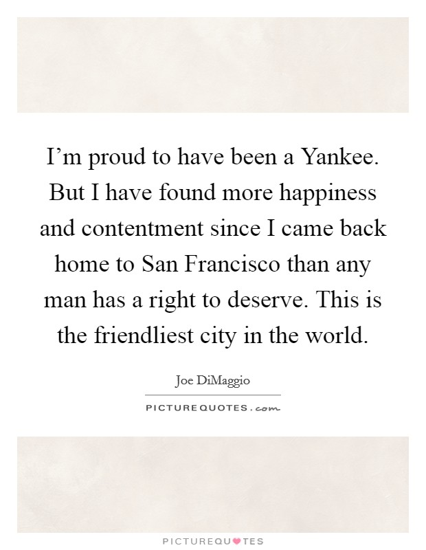 I'm proud to have been a Yankee. But I have found more happiness and contentment since I came back home to San Francisco than any man has a right to deserve. This is the friendliest city in the world Picture Quote #1