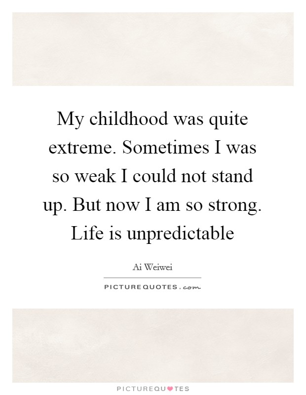 My childhood was quite extreme. Sometimes I was so weak I could not stand up. But now I am so strong. Life is unpredictable Picture Quote #1