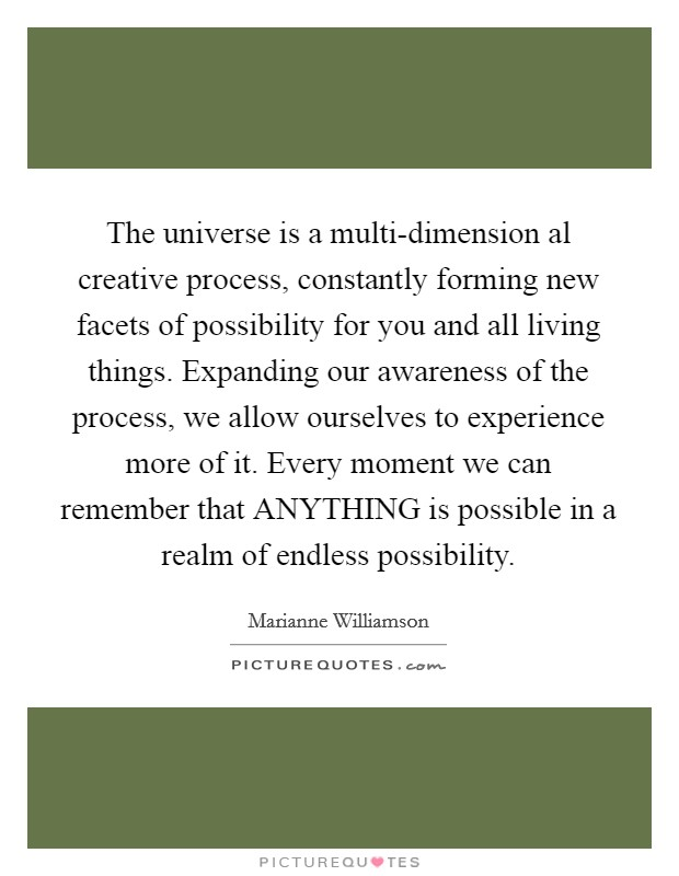 The universe is a multi-dimension al creative process, constantly forming new facets of possibility for you and all living things. Expanding our awareness of the process, we allow ourselves to experience more of it. Every moment we can remember that ANYTHING is possible in a realm of endless possibility Picture Quote #1