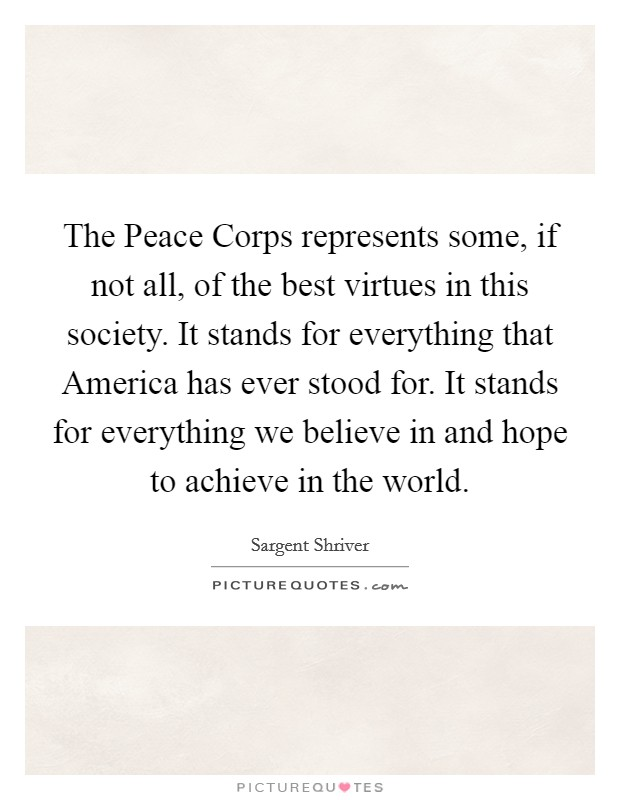 The Peace Corps represents some, if not all, of the best virtues in this society. It stands for everything that America has ever stood for. It stands for everything we believe in and hope to achieve in the world Picture Quote #1