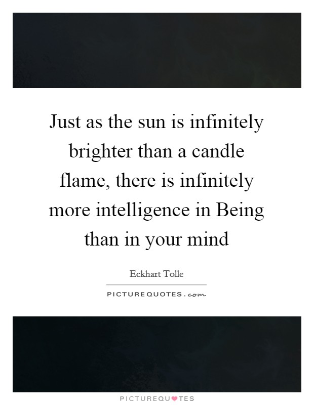 Just as the sun is infinitely brighter than a candle flame, there is infinitely more intelligence in Being than in your mind Picture Quote #1