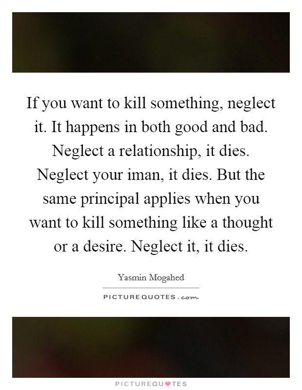 If you want to kill something, neglect it. It happens in both good and bad. Neglect a relationship, it dies. Neglect your iman, it dies. But the same principal applies when you want to kill something like a thought or a desire. Neglect it, it dies Picture Quote #1
