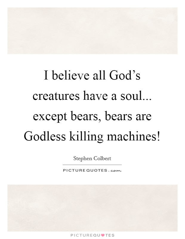 I believe all God's creatures have a soul... except bears, bears are Godless killing machines! Picture Quote #1