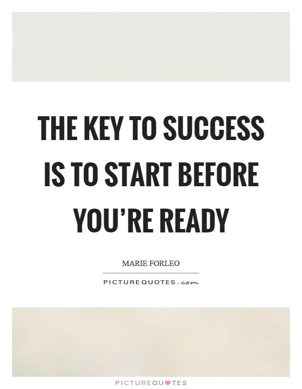 The key to SUCCESS is to START before you're ready Picture Quote #1