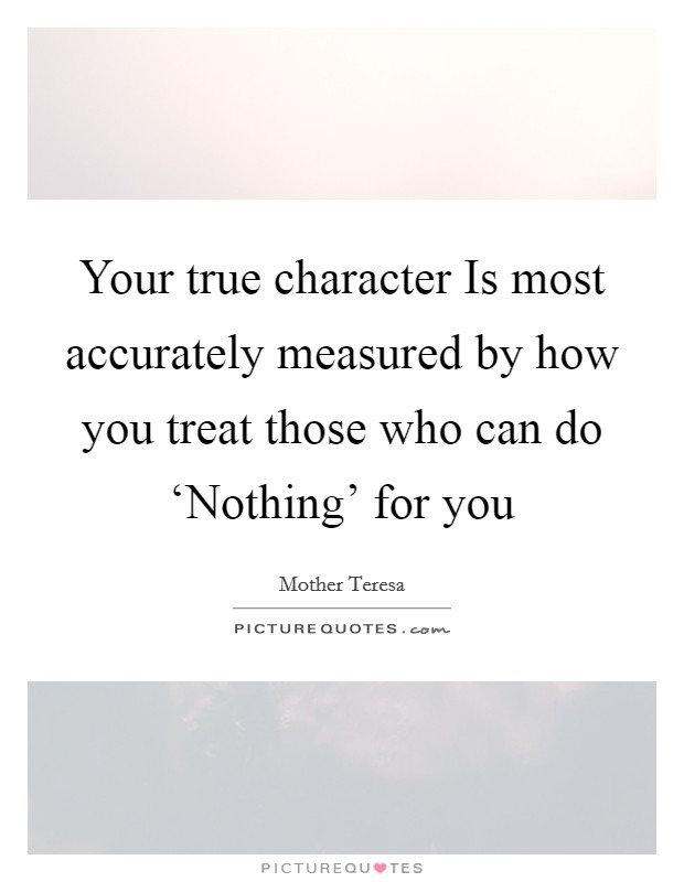 Your true character Is most accurately measured by how you treat those who can do 'Nothing' for you Picture Quote #1