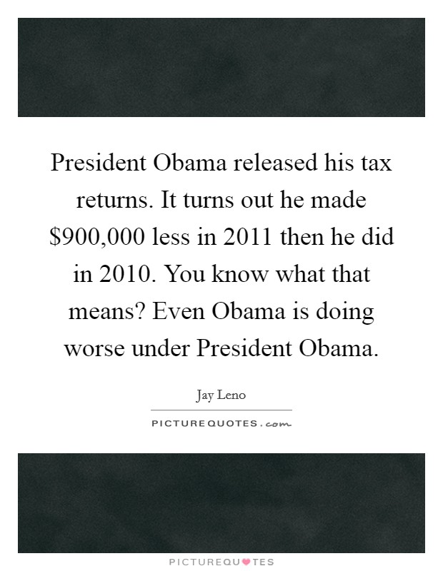 President Obama released his tax returns. It turns out he made $900,000 less in 2011 then he did in 2010. You know what that means? Even Obama is doing worse under President Obama Picture Quote #1