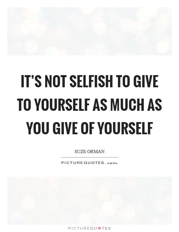 It's not selfish to give TO yourself as much as you give OF yourself Picture Quote #1