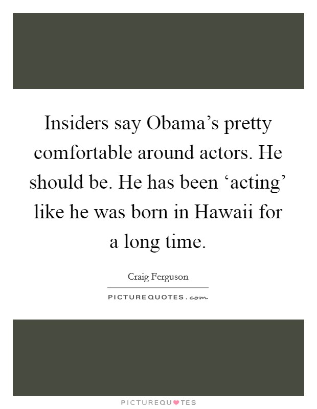 Insiders say Obama's pretty comfortable around actors. He should be. He has been 'acting' like he was born in Hawaii for a long time Picture Quote #1
