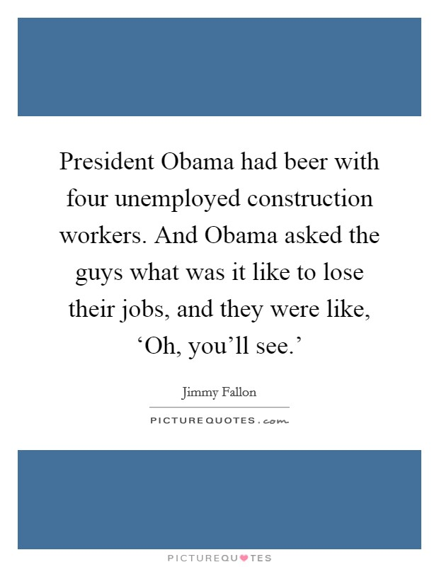 President Obama had beer with four unemployed construction workers. And Obama asked the guys what was it like to lose their jobs, and they were like, 'Oh, you'll see.' Picture Quote #1