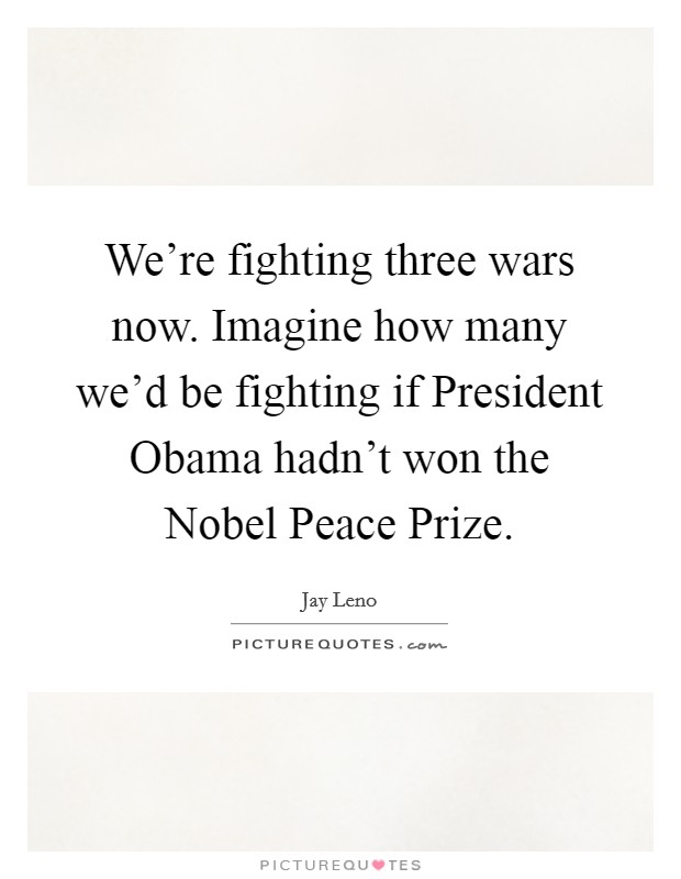 We're fighting three wars now. Imagine how many we'd be fighting if President Obama hadn't won the Nobel Peace Prize Picture Quote #1