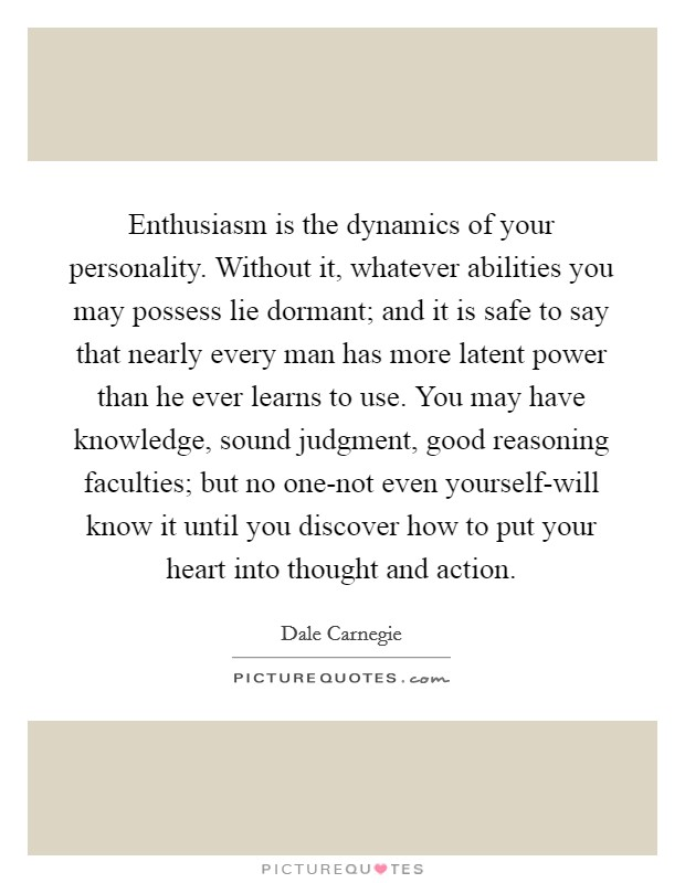 Enthusiasm is the dynamics of your personality. Without it, whatever abilities you may possess lie dormant; and it is safe to say that nearly every man has more latent power than he ever learns to use. You may have knowledge, sound judgment, good reasoning faculties; but no one-not even yourself-will know it until you discover how to put your heart into thought and action Picture Quote #1