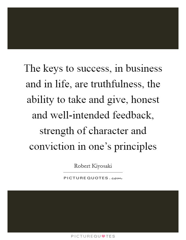 The keys to success, in business and in life, are truthfulness, the ability to take and give, honest and well-intended feedback, strength of character and conviction in one's principles Picture Quote #1