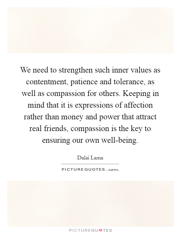 We need to strengthen such inner values as contentment, patience and tolerance, as well as compassion for others. Keeping in mind that it is expressions of affection rather than money and power that attract real friends, compassion is the key to ensuring our own well-being Picture Quote #1