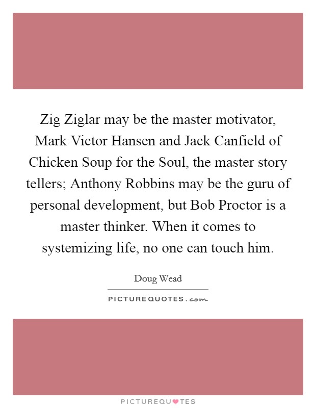 Zig Ziglar may be the master motivator, Mark Victor Hansen and Jack Canfield of Chicken Soup for the Soul, the master story tellers; Anthony Robbins may be the guru of personal development, but Bob Proctor is a master thinker. When it comes to systemizing life, no one can touch him Picture Quote #1