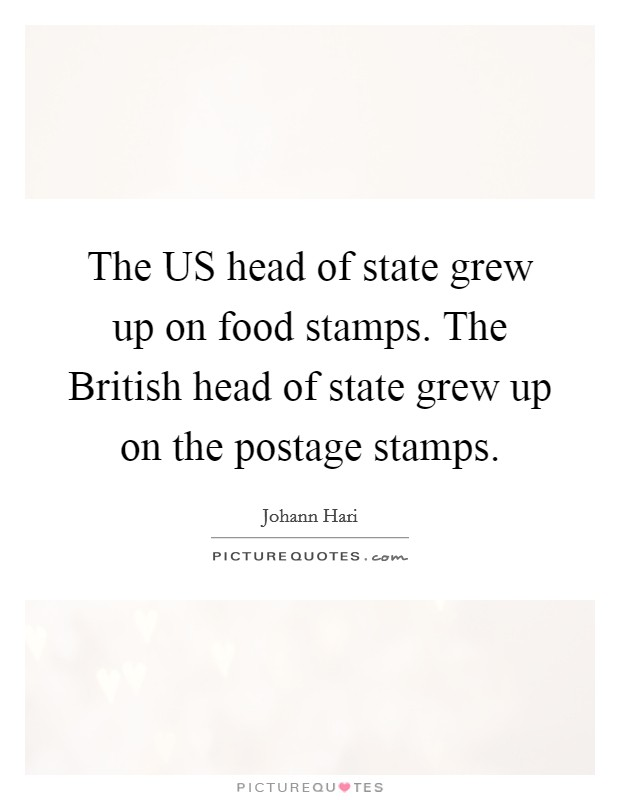 The US head of state grew up on food stamps. The British head of state grew up on the postage stamps Picture Quote #1
