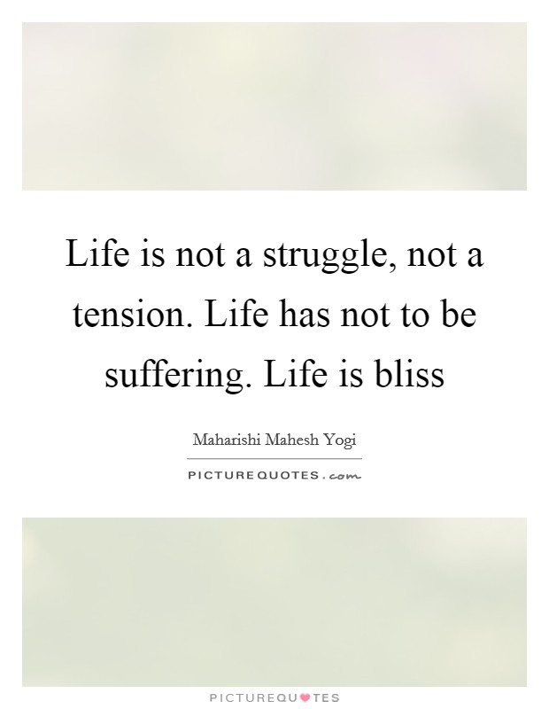 Life is not a struggle, not a tension. Life has not to be suffering. Life is bliss Picture Quote #1