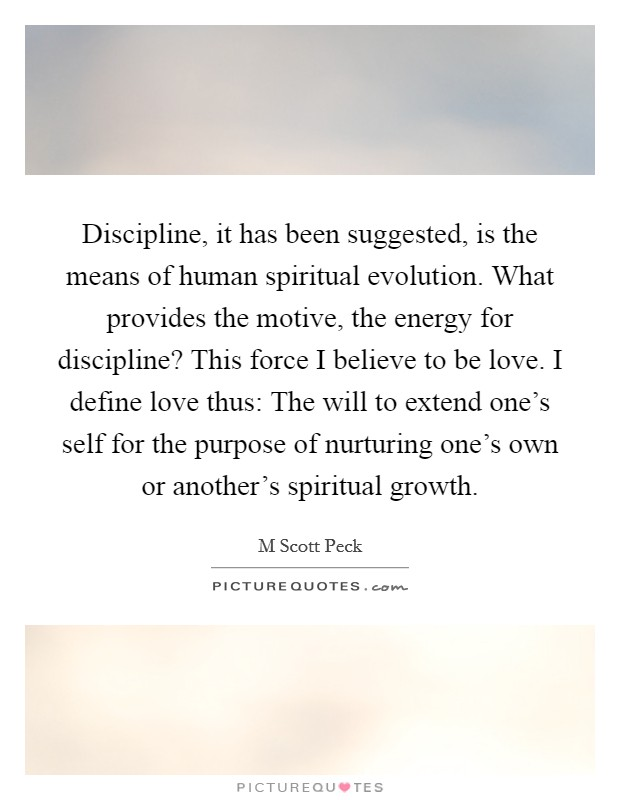 Discipline, it has been suggested, is the means of human spiritual evolution. What provides the motive, the energy for discipline? This force I believe to be love. I define love thus: The will to extend one's self for the purpose of nurturing one's own or another's spiritual growth Picture Quote #1