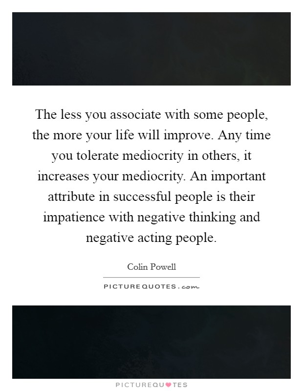 The less you associate with some people, the more your life will improve. Any time you tolerate mediocrity in others, it increases your mediocrity. An important attribute in successful people is their impatience with negative thinking and negative acting people Picture Quote #1