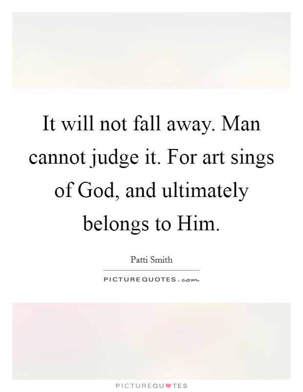 It will not fall away. Man cannot judge it. For art sings of God, and ultimately belongs to Him Picture Quote #1
