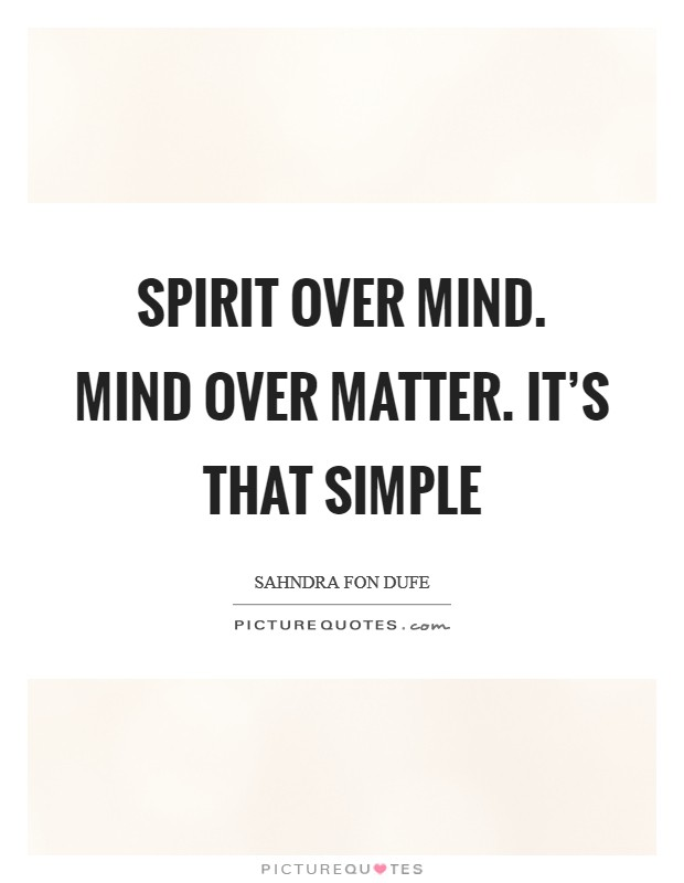 Spirit over mind. Mind over matter. It's that simple Picture Quote #1