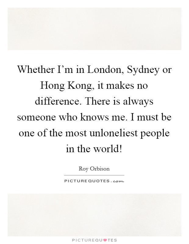 Whether I'm in London, Sydney or Hong Kong, it makes no difference. There is always someone who knows me. I must be one of the most unloneliest people in the world! Picture Quote #1