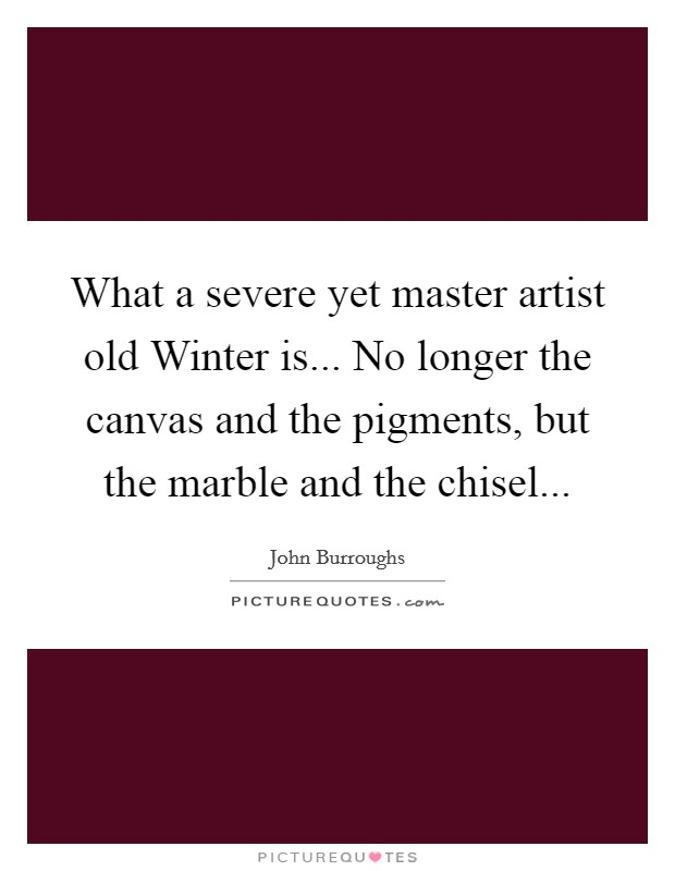 What a severe yet master artist old Winter is... No longer the canvas and the pigments, but the marble and the chisel Picture Quote #1