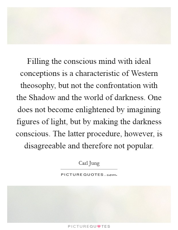 Filling the conscious mind with ideal conceptions is a characteristic of Western theosophy, but not the confrontation with the Shadow and the world of darkness. One does not become enlightened by imagining figures of light, but by making the darkness conscious. The latter procedure, however, is disagreeable and therefore not popular Picture Quote #1