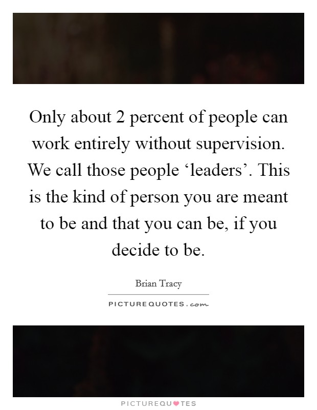 Only about 2 percent of people can work entirely without supervision. We call those people 'leaders'. This is the kind of person you are meant to be and that you can be, if you decide to be Picture Quote #1