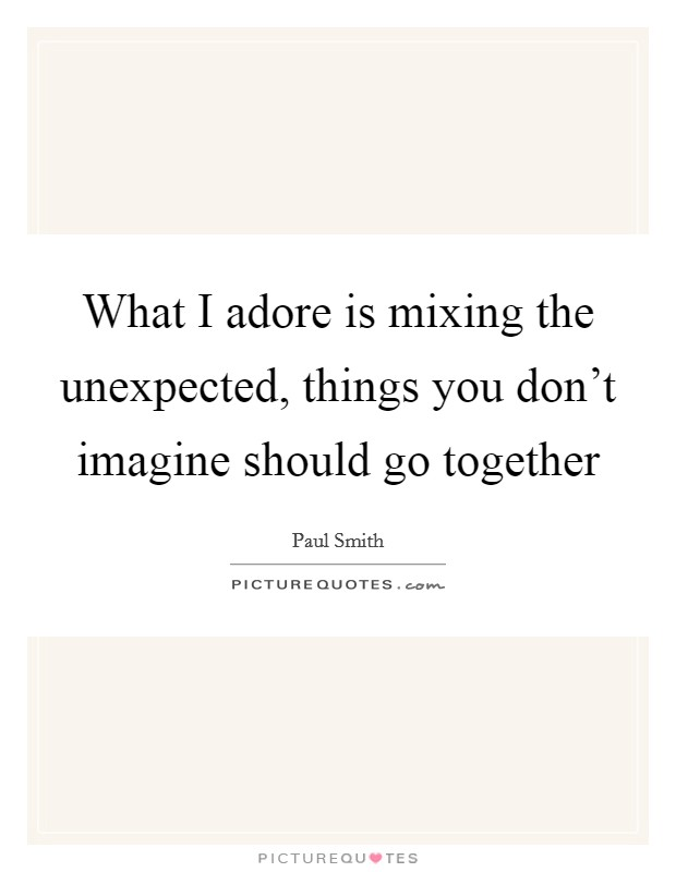 What I adore is mixing the unexpected, things you don't imagine should go together Picture Quote #1