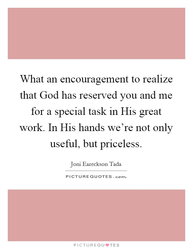 What an encouragement to realize that God has reserved you and me for a special task in His great work. In His hands we're not only useful, but priceless Picture Quote #1
