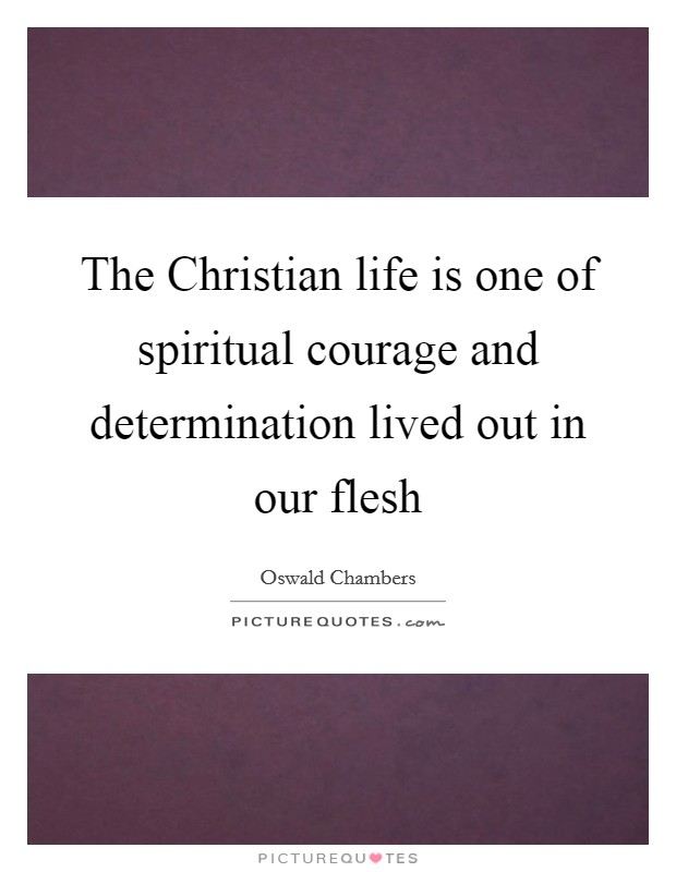 The Christian life is one of spiritual courage and determination lived out in our flesh Picture Quote #1