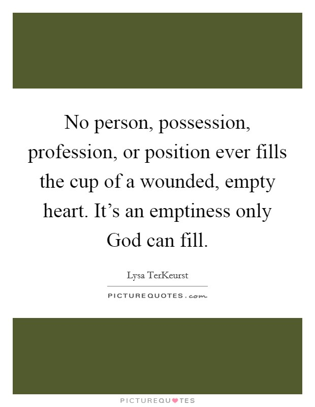 No person, possession, profession, or position ever fills the cup of a wounded, empty heart. It's an emptiness only God can fill Picture Quote #1