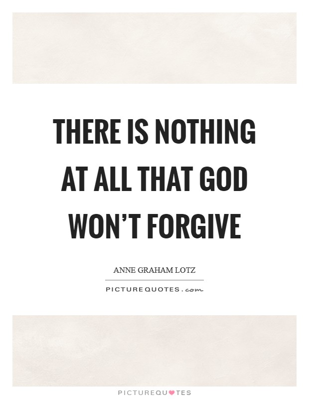 There is nothing at all that God won't forgive Picture Quote #1