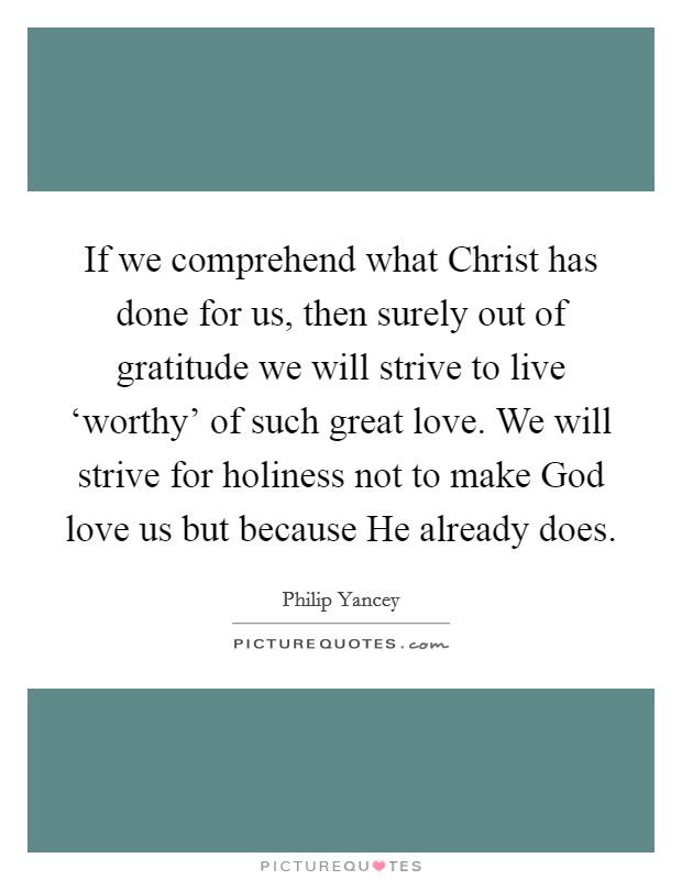If we comprehend what Christ has done for us, then surely out of gratitude we will strive to live 'worthy' of such great love. We will strive for holiness not to make God love us but because He already does Picture Quote #1
