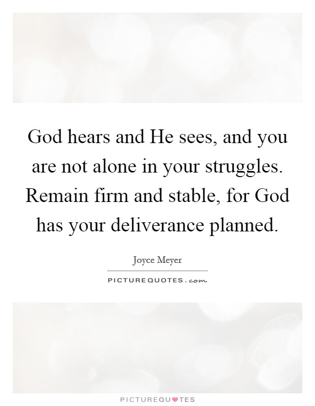 God hears and He sees, and you are not alone in your struggles. Remain firm and stable, for God has your deliverance planned Picture Quote #1