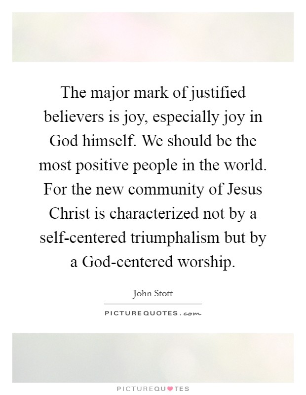 The major mark of justified believers is joy, especially joy in God himself. We should be the most positive people in the world. For the new community of Jesus Christ is characterized not by a self-centered triumphalism but by a God-centered worship Picture Quote #1
