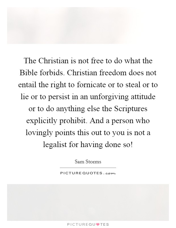 The Christian is not free to do what the Bible forbids. Christian freedom does not entail the right to fornicate or to steal or to lie or to persist in an unforgiving attitude or to do anything else the Scriptures explicitly prohibit. And a person who lovingly points this out to you is not a legalist for having done so! Picture Quote #1