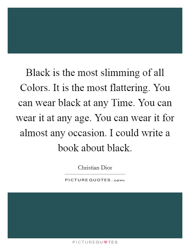 Black is the most slimming of all Colors. It is the most flattering. You can wear black at any Time. You can wear it at any age. You can wear it for almost any occasion. I could write a book about black Picture Quote #1