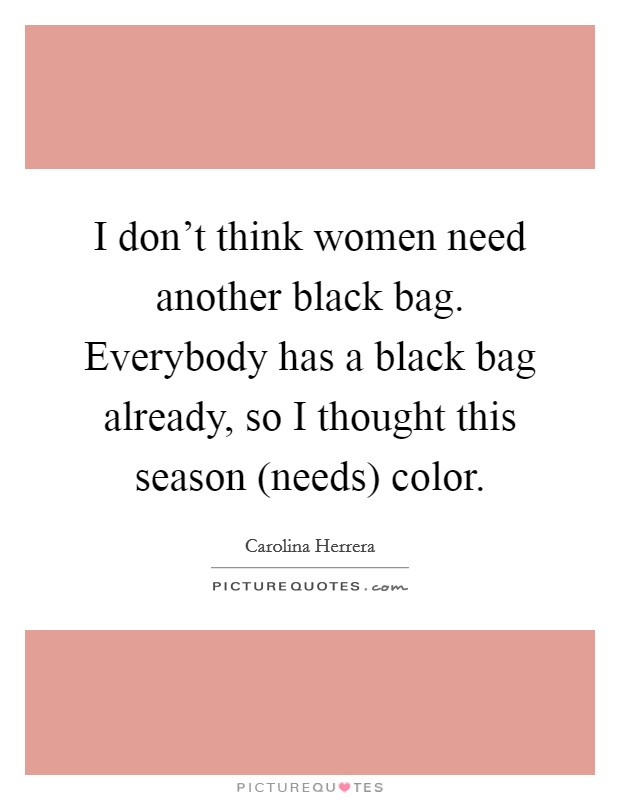 I don't think women need another black bag. Everybody has a black bag already, so I thought this season (needs) color Picture Quote #1