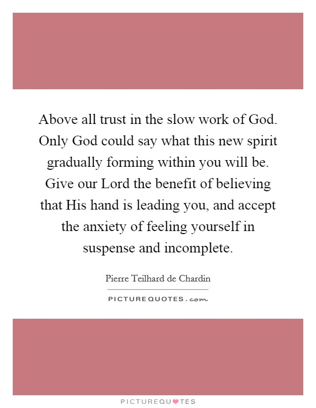 Above all trust in the slow work of God. Only God could say what this new spirit gradually forming within you will be. Give our Lord the benefit of believing that His hand is leading you, and accept the anxiety of feeling yourself in suspense and incomplete Picture Quote #1
