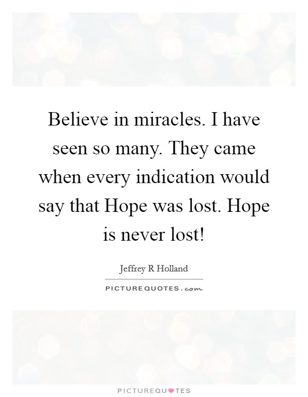 Believe in miracles. I have seen so many. They came when every indication would say that Hope was lost. Hope is never lost! Picture Quote #1