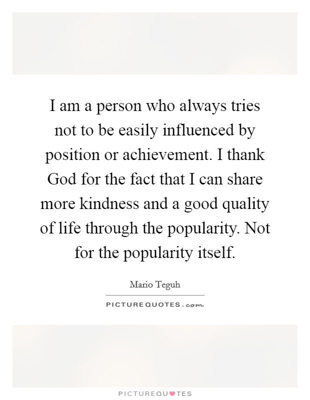 I am a person who always tries not to be easily influenced by position or achievement. I thank God for the fact that I can share more kindness and a good quality of life through the popularity. Not for the popularity itself Picture Quote #1