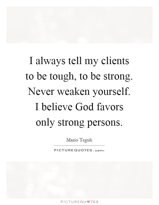 I always tell my clients to be tough, to be strong. Never weaken yourself. I believe God favors only strong persons Picture Quote #1