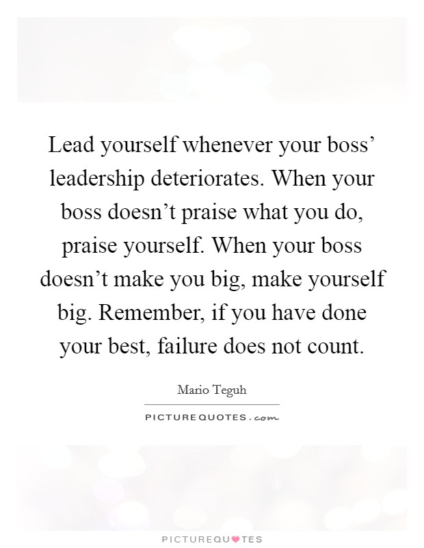 Lead yourself whenever your boss' leadership deteriorates. When your boss doesn't praise what you do, praise yourself. When your boss doesn't make you big, make yourself big. Remember, if you have done your best, failure does not count Picture Quote #1