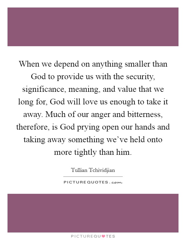 When we depend on anything smaller than God to provide us with the security, significance, meaning, and value that we long for, God will love us enough to take it away. Much of our anger and bitterness, therefore, is God prying open our hands and taking away something we've held onto more tightly than him Picture Quote #1