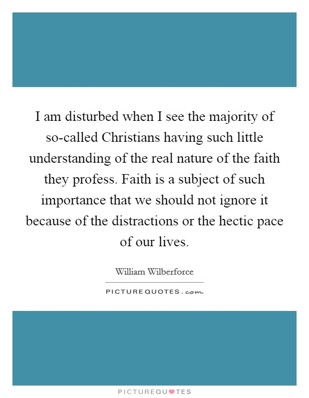 I am disturbed when I see the majority of so-called Christians having such little understanding of the real nature of the faith they profess. Faith is a subject of such importance that we should not ignore it because of the distractions or the hectic pace of our lives Picture Quote #1