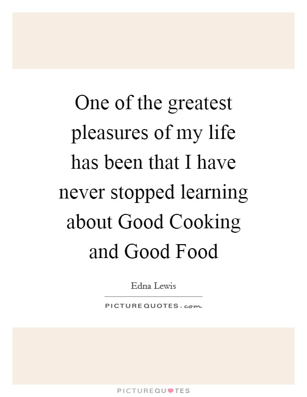 One of the greatest pleasures of my life has been that I have never stopped learning about Good Cooking and Good Food Picture Quote #1