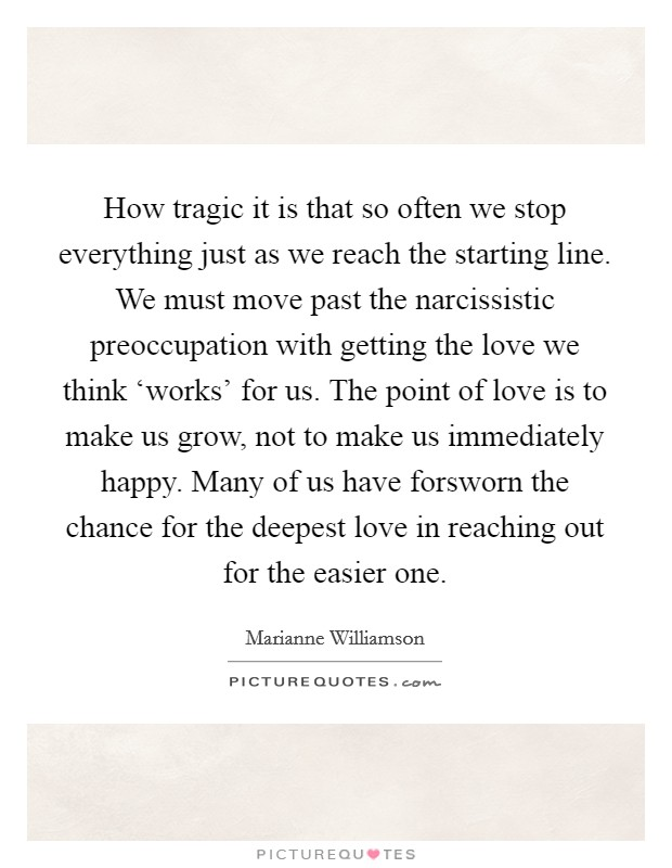 How tragic it is that so often we stop everything just as we reach the starting line. We must move past the narcissistic preoccupation with getting the love we think 'works' for us. The point of love is to make us grow, not to make us immediately happy. Many of us have forsworn the chance for the deepest love in reaching out for the easier one Picture Quote #1