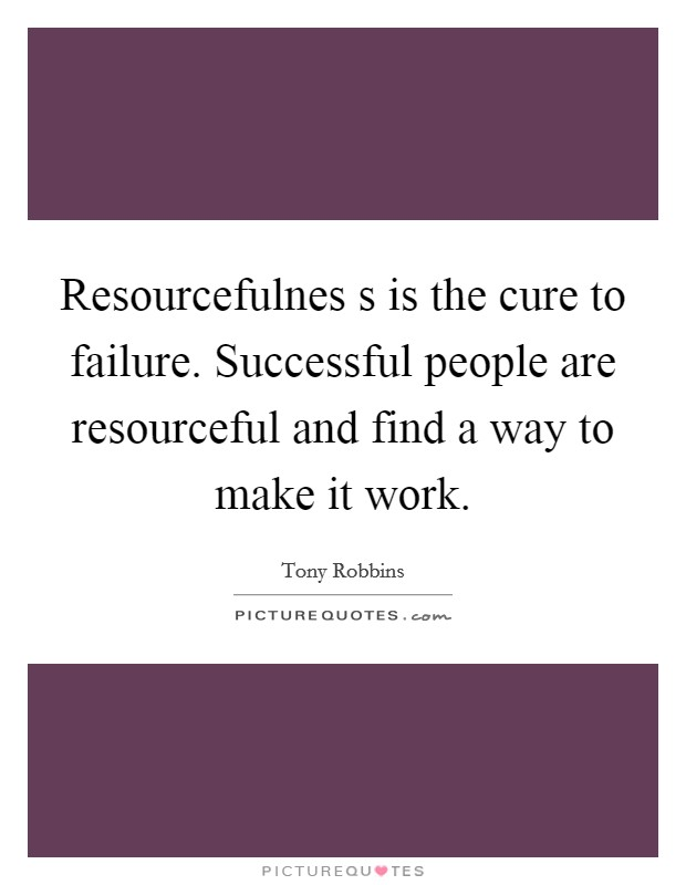 Resourcefulnes s is the cure to failure. Successful people are resourceful and find a way to make it work Picture Quote #1
