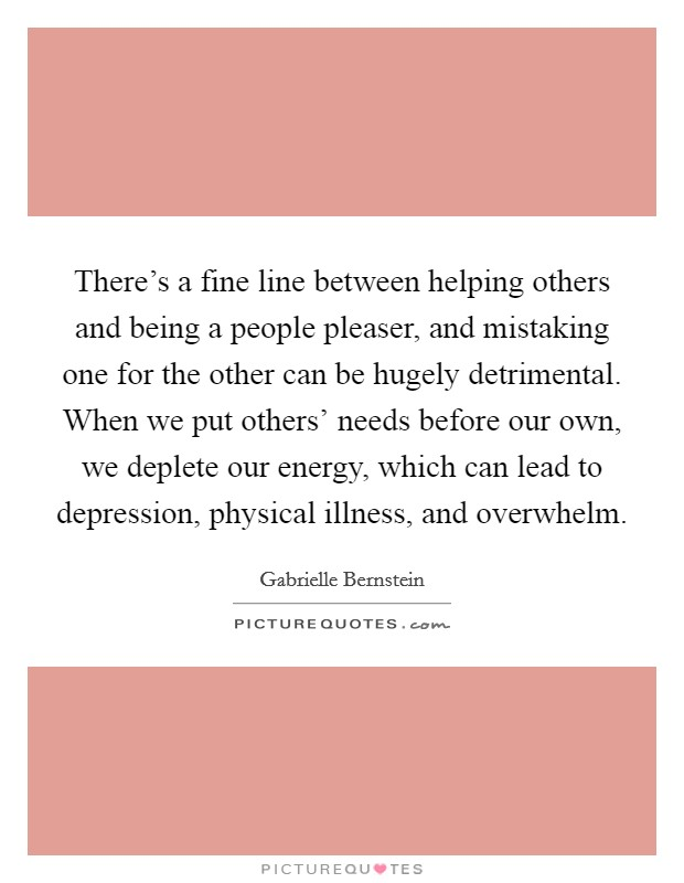 There's a fine line between helping others and being a people pleaser, and mistaking one for the other can be hugely detrimental. When we put others' needs before our own, we deplete our energy, which can lead to depression, physical illness, and overwhelm Picture Quote #1